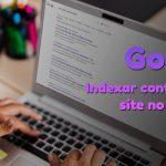 Como fazer meu site aparecer no Google? Aprenda a Indexar seus conteúdos no Buscador