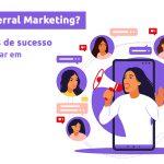 O que é Referral Marketing? Confira 7 cases de sucesso para implementar em sua empresa